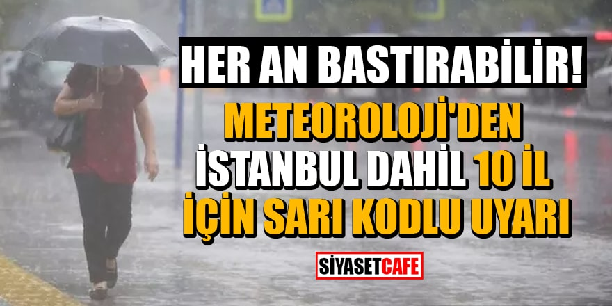 Meteoroloji'den İstanbul dahil 10 İl için sarı kodlu uyarı! Sağanak yağış ve dolu bekleniyor