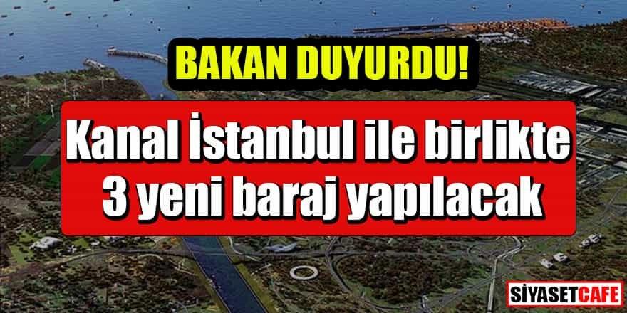 Kanal İstanbul ile birlikte 3 yeni baraj yapılacak