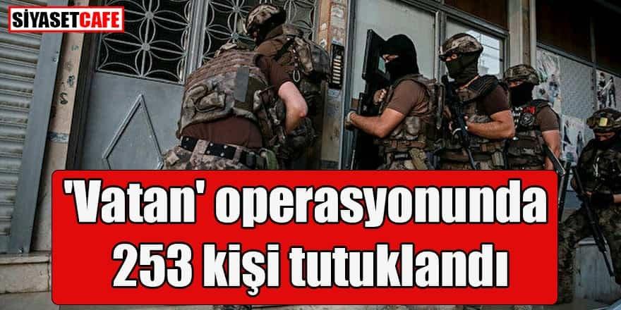 'Vatan' operasyonunda 253 kişi tutuklandı