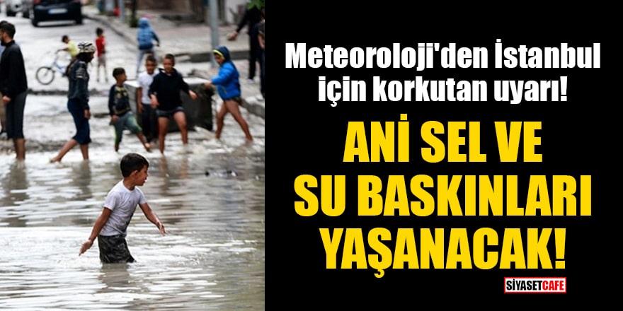 Meteoroloji'den İstanbul için korkutan uyarı: Ani sel ve su baskınları yaşanacak!
