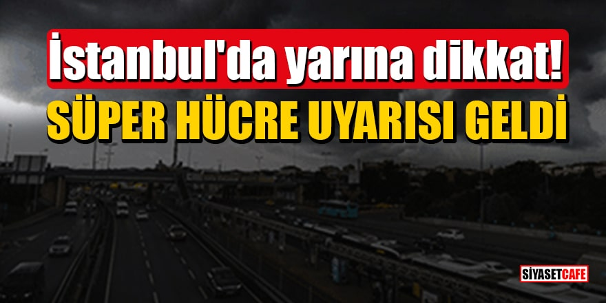İstanbul'da yarına dikkat! Meteoroloji'den süper hücre uyarısı geldi