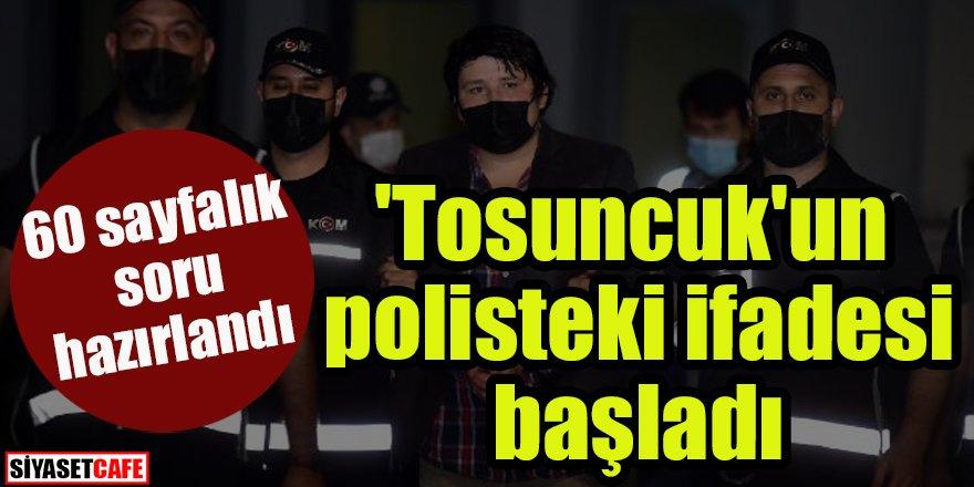 'Tosuncuk'un polisteki ifadesi başladı: 60 sayfalık soru hazırlandı