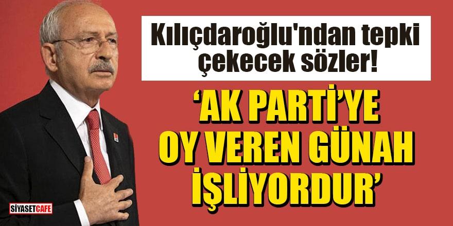 Kılıçdaroğlu'ndan tepki çekecek sözler: AK Parti'ye oy veren günah işliyordur