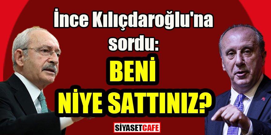 İnce Kılıçdaroğlu'na sordu: Beni niye sattınız?