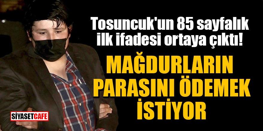 Tosuncuk'un 85 sayfalık ilk ifadesi ortaya çıktı! Mağdurların parasını ödemek istiyor