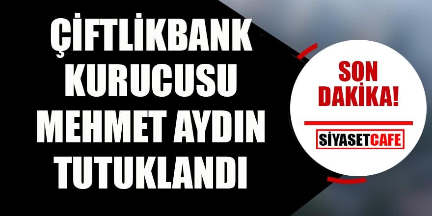 Çiftlik Bank kurucusu Mehmet Aydın tutuklandı
