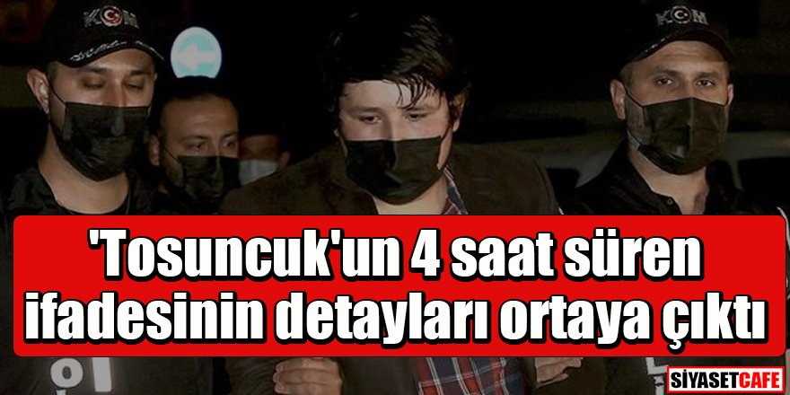 'Tosuncuk'un 4 saat süren ifadesinin detayları ortaya çıktı