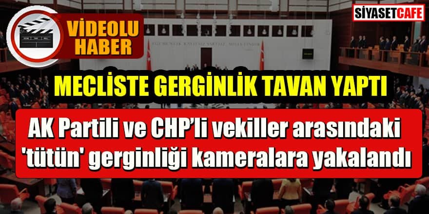 Meclis'te tansiyon: AK Partili ve CHP'li vekiller arasındaki 'tütün' gerginliği kameralara yakalandı
