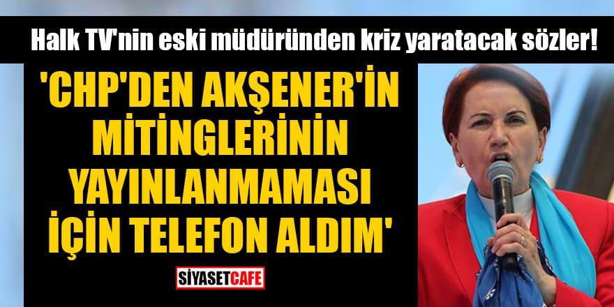 Halk TV'nin eski müdürü: CHP'den Akşener'in mitinglerinin yayınlanmaması için telefon aldım