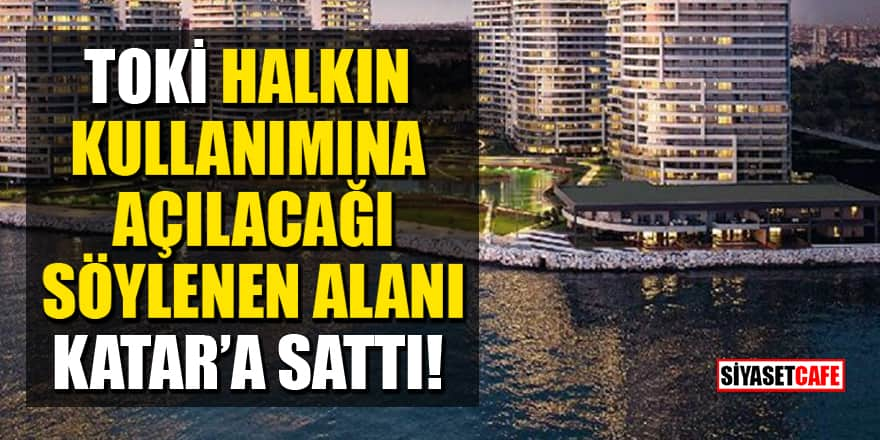 'TOKİ, Ataköy'de halkın kullanımına açılacağı söylenen alanı Katar'a sattı' iddiası!