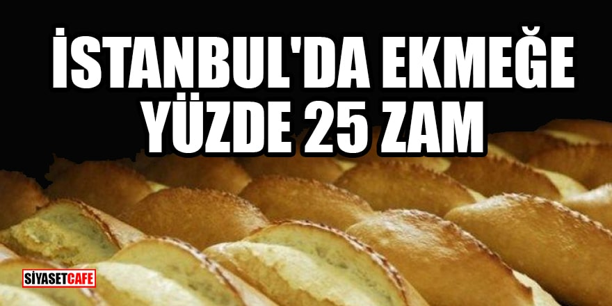 İstanbul'da ekmeğe yüzde 25 zam hazırlığı!