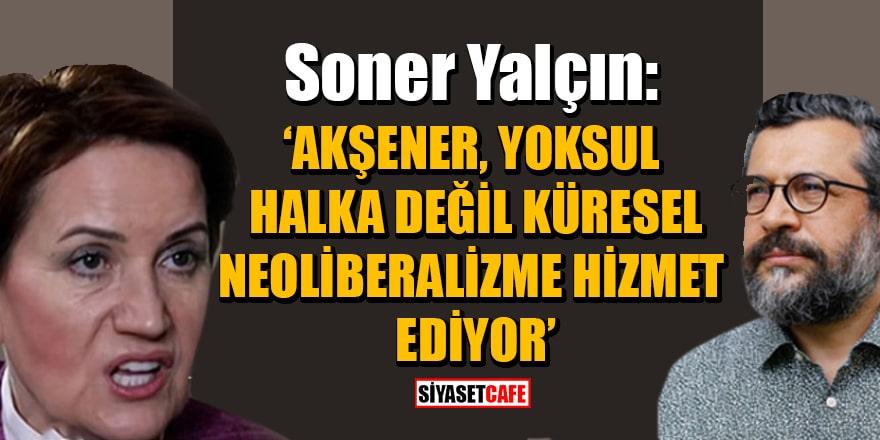 Akşener'in 'Artagan Projesi'ne Soner Yalçın'dan sert tepki! 'Yoksul halka değil, neoliberalizme hizmet ediyor'