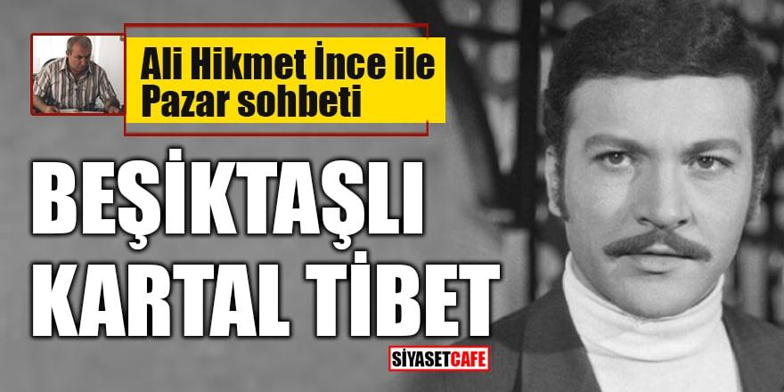 Ali Hikmet İnce ile 'Pazar Sohbeti': Beşiktaşlı Kartal Tibet