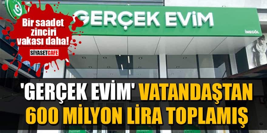Bir saadet zinciri vakası daha: 'Gerçek Evim' vatandaştan 600 milyon lira toplamış!