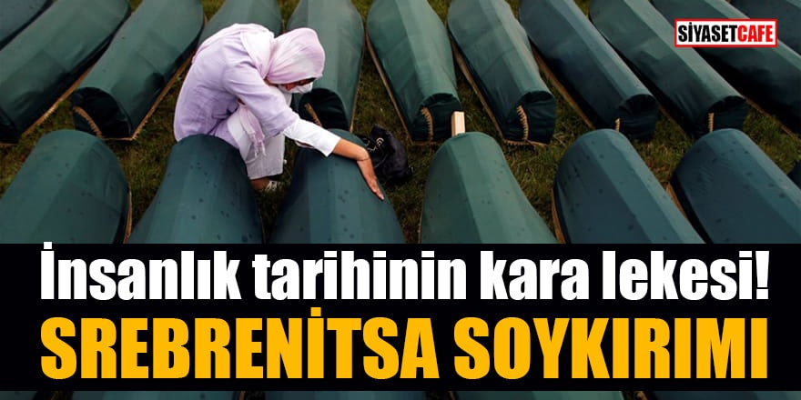 İnsanlık tarihinin kara lekesi: Srebrenitsa Soykırımı