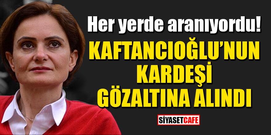 Her yerde aranıyordu! Kaftancıoğlu'nun kardeşi gözaltına alındı