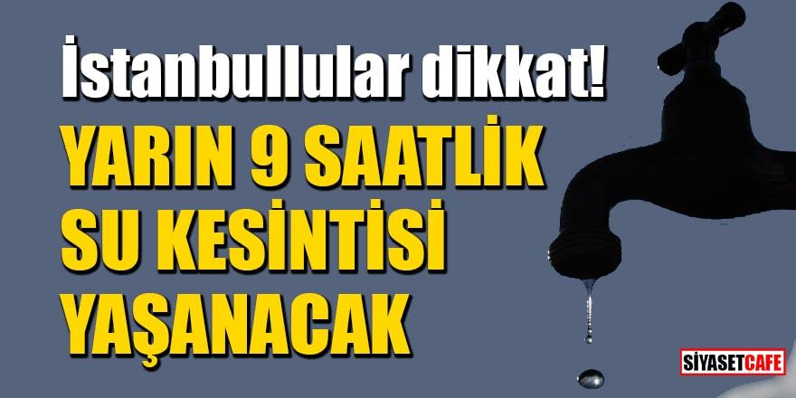 İstanbullular dikkat! İSKİ duyurdu: Yarın 9 saatlik su kesintisi yaşanacak