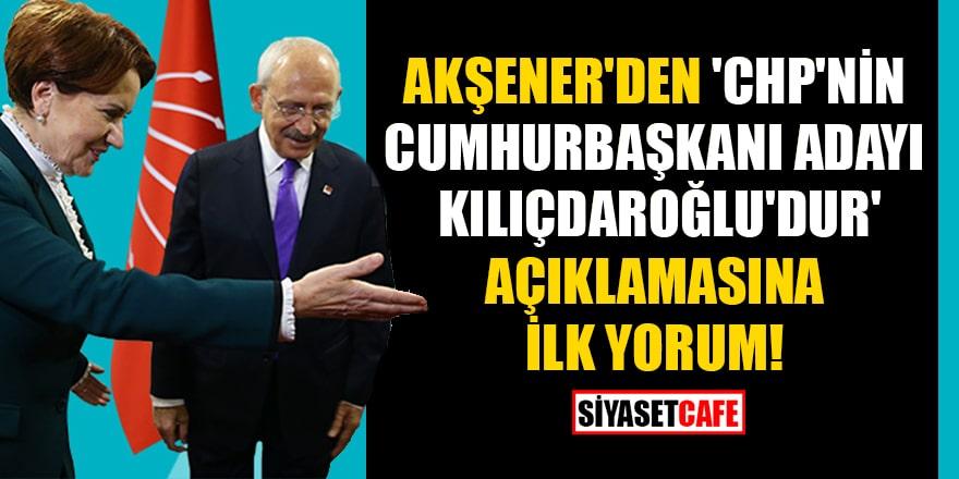 Akşener'den, 'CHP'nin Cumhurbaşkanı adayı Kılıçdaroğlu'dur' açıklamasına ilk yorum!