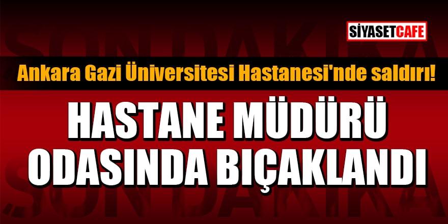 Ankara Gazi Üniversitesi Hastanesi'nde saldırı!Hastane müdürü odasında bıçaklandı