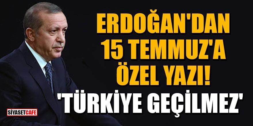 Cumhurbaşkanı Erdoğan'dan 15 Temmuz'a özelyazı:'Türkiye geçilmez'