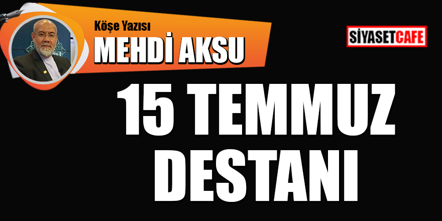 Mehdi Aksu yazdı: 15 Temmuz destanı
