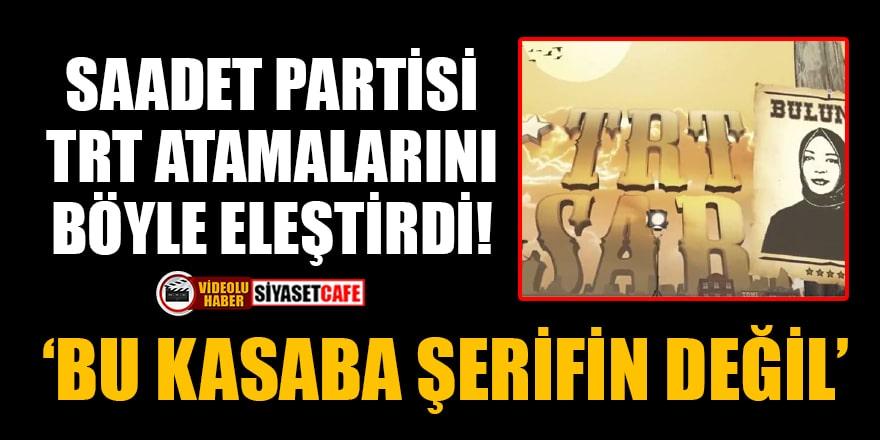 Saadet Partisi, TRT atamalarını böyle eleştirdi: Bu kasaba şerifin değil