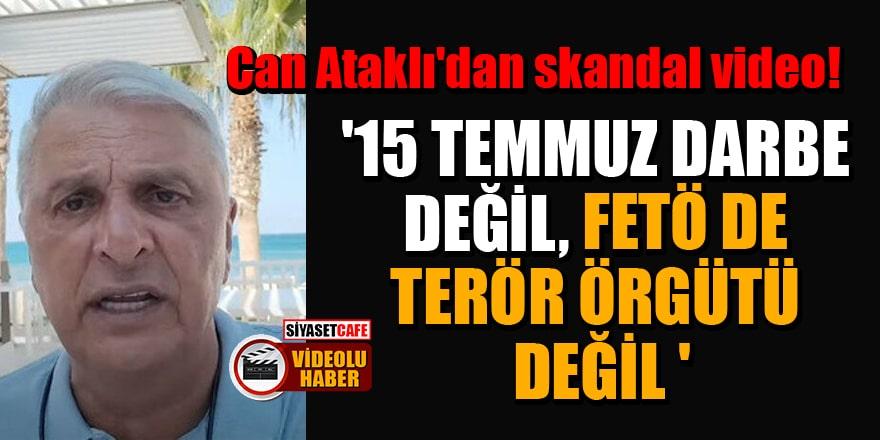 Can Ataklı'dan skandal video: '15 Temmuz darbe değil, FETÖ de terör örgütü değil'