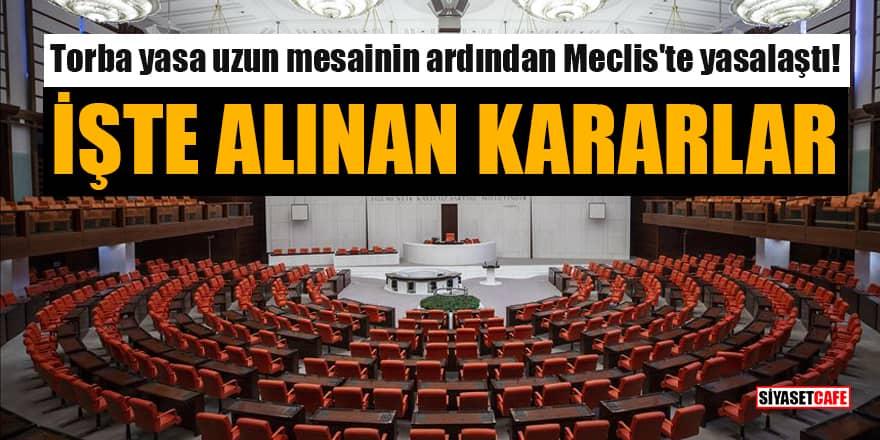 Torba yasa uzun mesainin ardından Meclis'te yasalaştı! İşte alınan kararlar