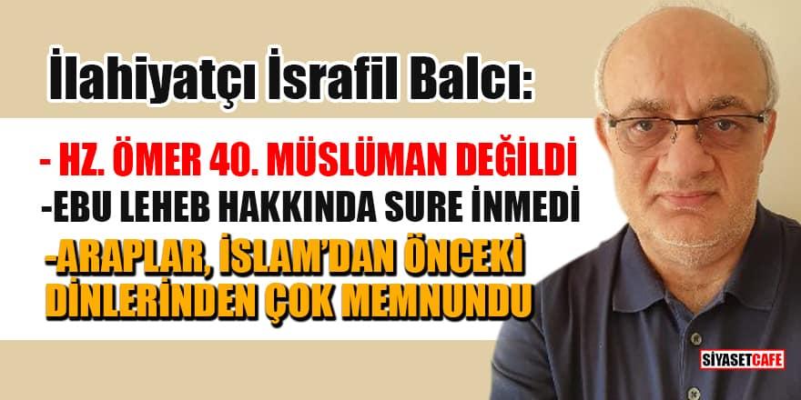 İlahiyat profesörü İsrafil Balcı: Hz. Ömer 40. Müslüman değildi, Ebu Leheb hakkında sure inmedi!