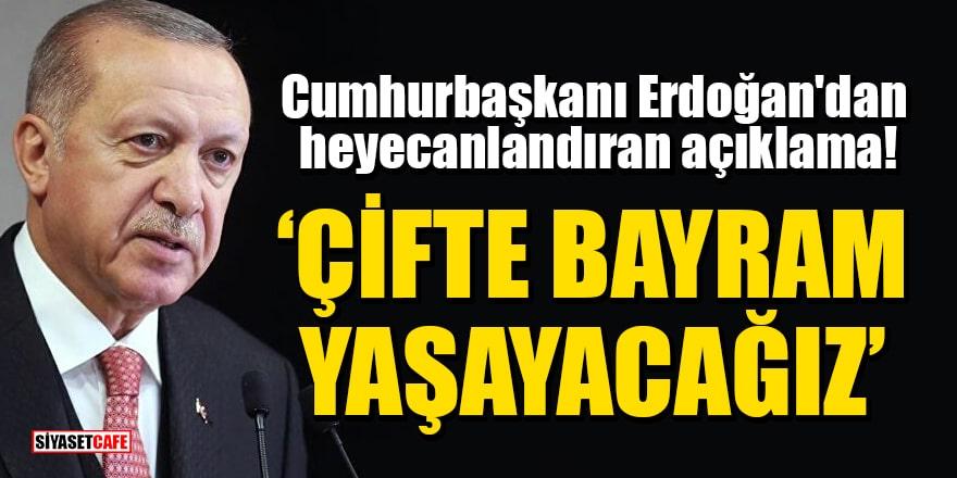 Erdoğan'dan heyecanlandıran açıklama: Çifte bayram yaşayacağız