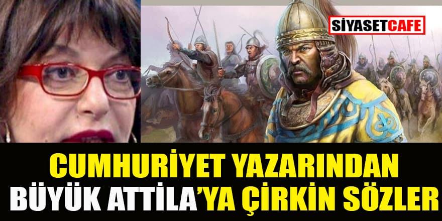 Cumhuriyet yazarından Hun İmparatoru Atilla'ya çirkin sözler