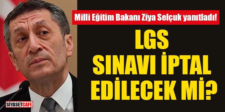 Milli Eğitim Bakanı Ziya Selçuk yanıtladı: LGS sınavı iptal edilecek mi?