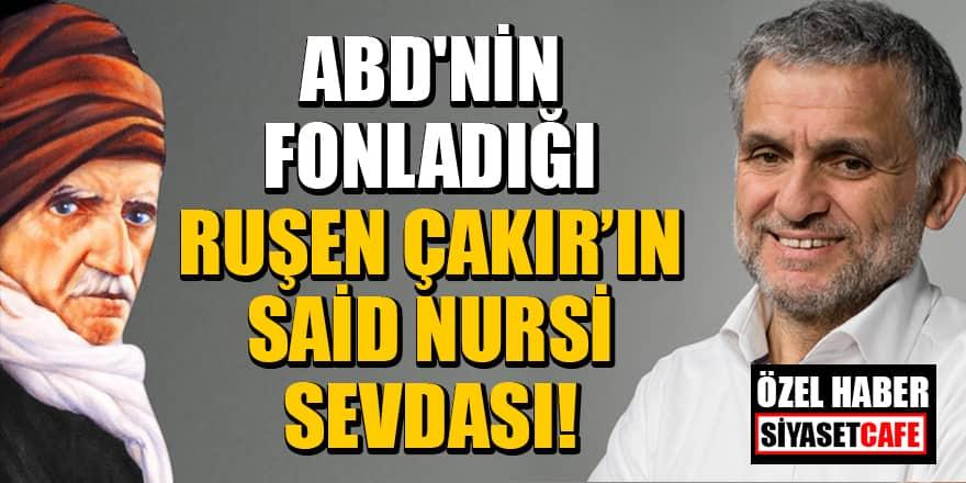 ABD'nin fonladığı Ruşen Çakır'ın Said Nursi sevdası!
