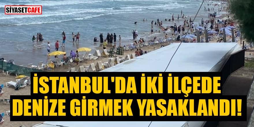 İstanbullular dikkat! İki ilçede denize girmek yasaklandı