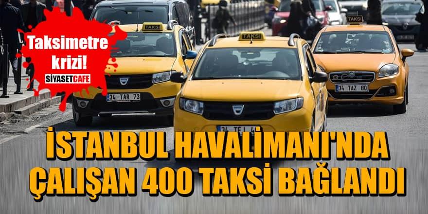 Taksimetre krizi! İstanbul Havalimanı'nda çalışan 400 taksi bağlandı