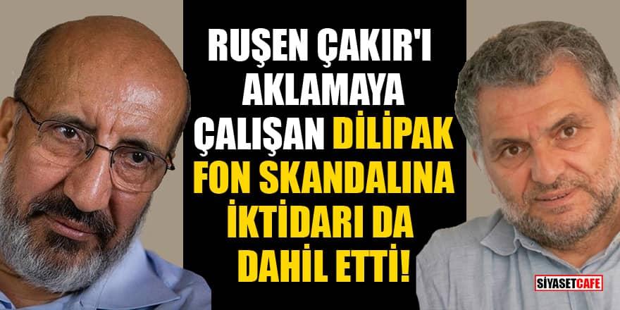 Ruşen Çakır'ı aklamaya çalışan Dilipak, fon skandalına iktidarı da dahil etti!