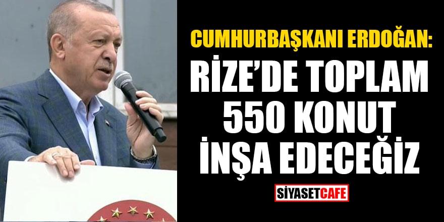 Cumhurbaşkanı Erdoğan: Rize genelinde toplam 550 konut inşa edeceğiz