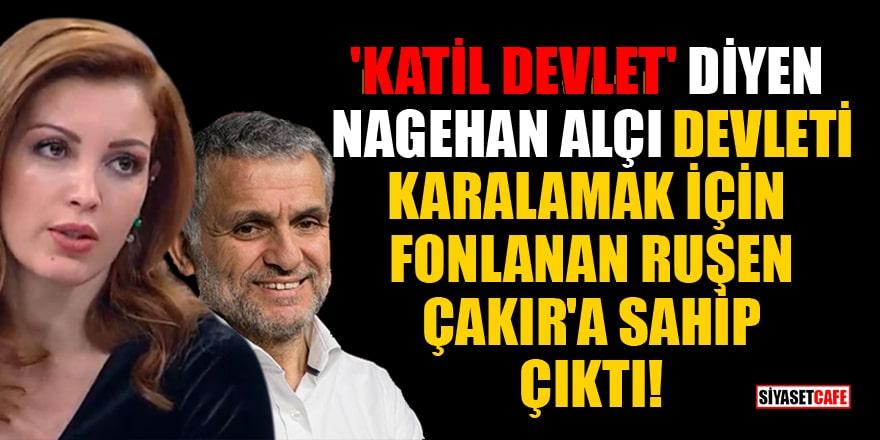 'Katil Devlet' diyen Nagehan Alçı, devleti karalamak için fonlanan Ruşen Çakır'a sahip çıktı!