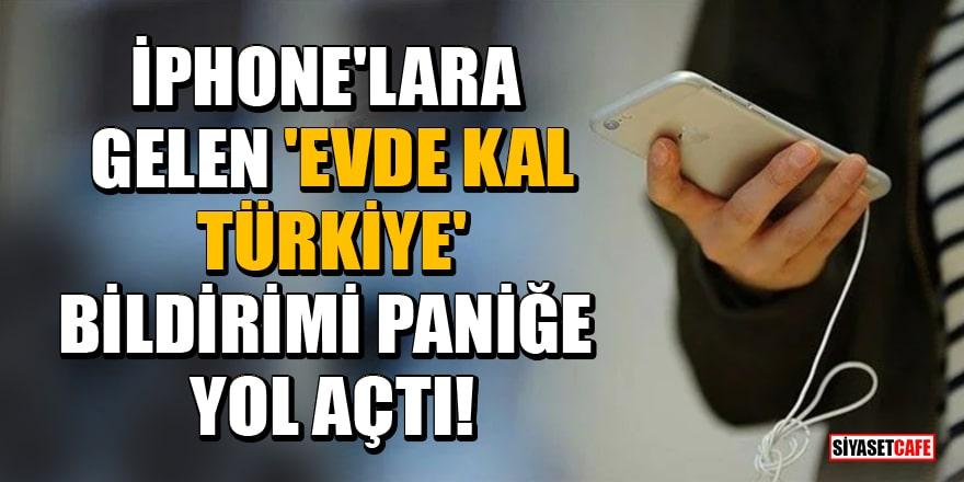 iPhone'lara gelen 'Evde kal Türkiye' bildirimi paniğe yol açtı!