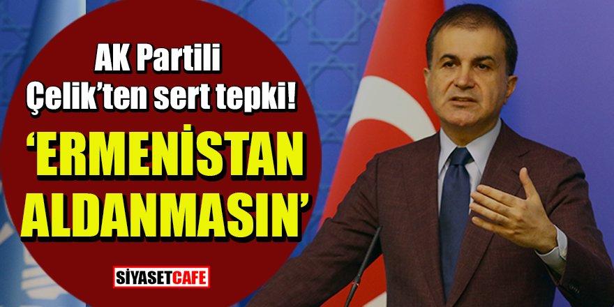 AK Partili Çelik'ten tepki: 'Ermenistan aldanmasın!'