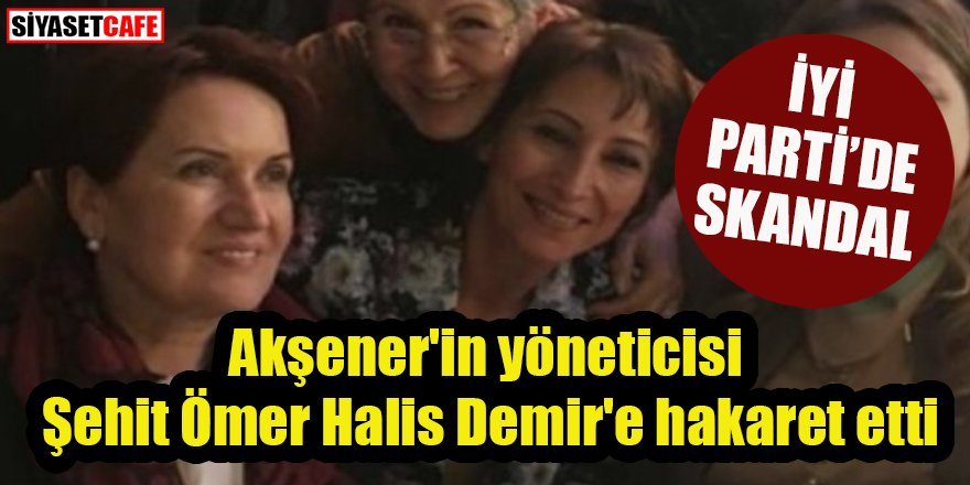 İYİ Parti'de skandal: Akşener'in yöneticisi Şehit Ömer Halis Demir'e hakaret etti