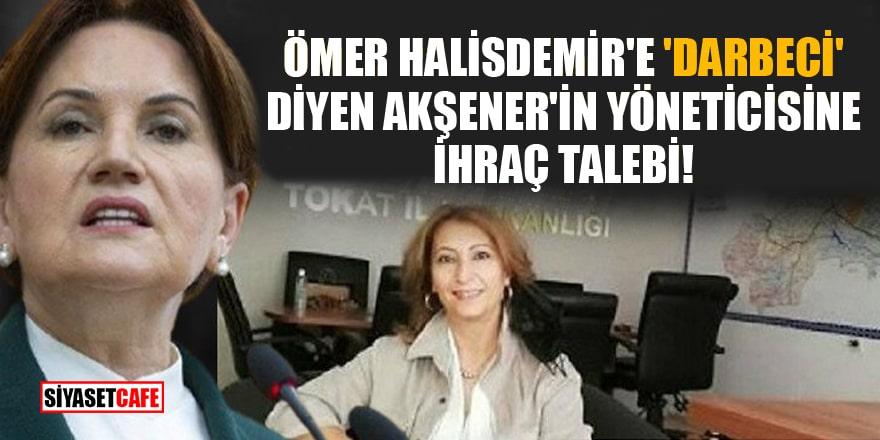 Ömer Halisdemir'e 'darbeci' diyen Akşener'in yöneticisine ihraç talebi!