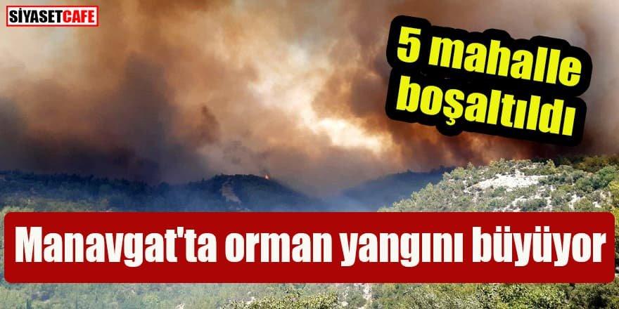 Manavgat'ta orman yangını büyüyor: 5 mahalle boşaltıldı