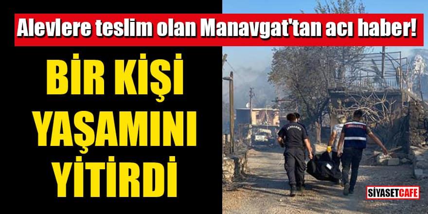 Alevlere teslim olan Manavgat'tan acı haber! Bir kişi yaşamını yitirdi