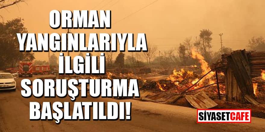 Orman yangınlarıyla ilgili soruşturma başlatıldı!
