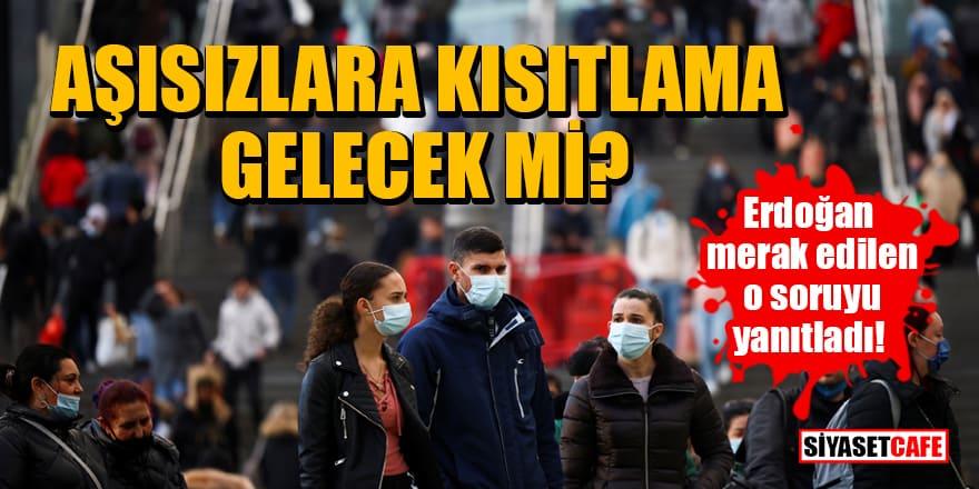 Erdoğan merak edilen o soruyu yanıtladı! Aşısızlara kısıtlama gelecek mi?