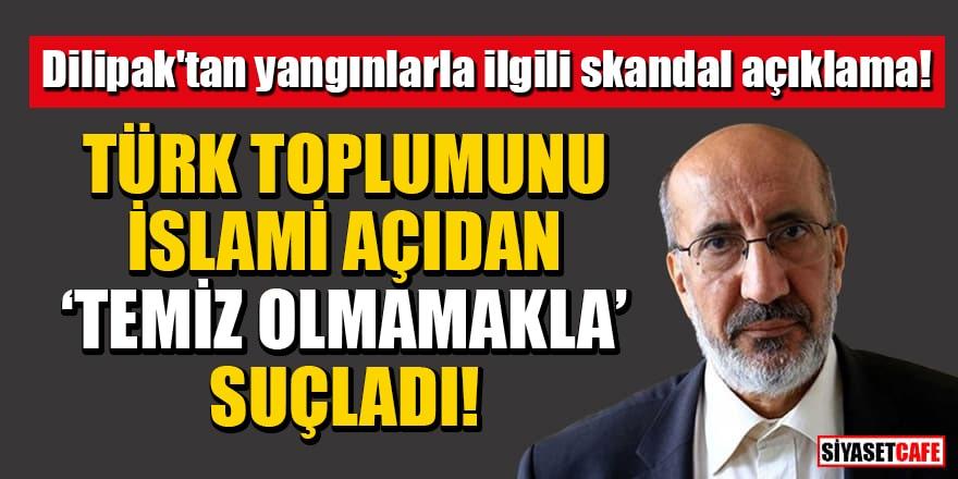 """Dilipak'tan yangınlarla ilgili skandal açıklama! Türk toplumunu İslami açıdan """"temiz olmamakla"""" suçladı"""