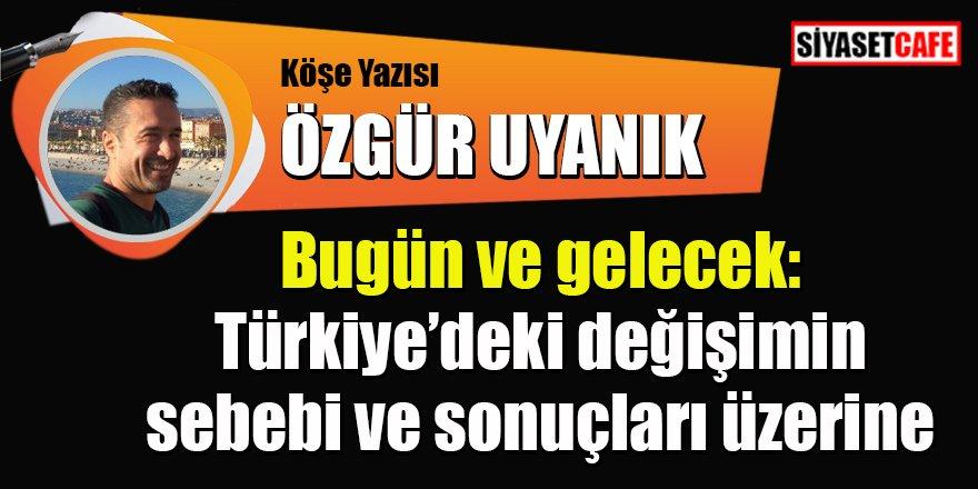 Özgür UYANIK yazdı: Bugün ve gelecek: Türkiye'deki değişimin sebebi ve sonuçları üzerine