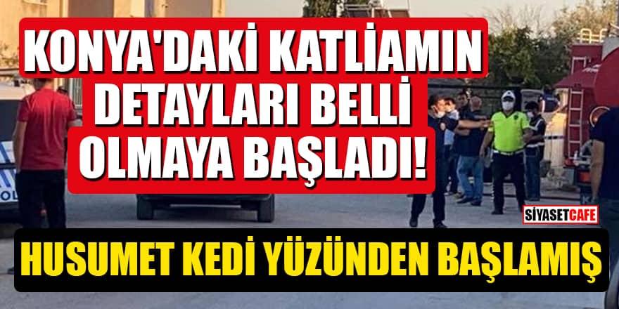 Konya'daki katliamın detayları belli olmaya başladı! Husumet kedi yüzünden başlamış