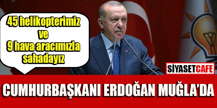 Cumhurbaşkanı Erdoğan Muğla'da: 45 helikopterimiz ve 9 hava aracımızla sahadayız